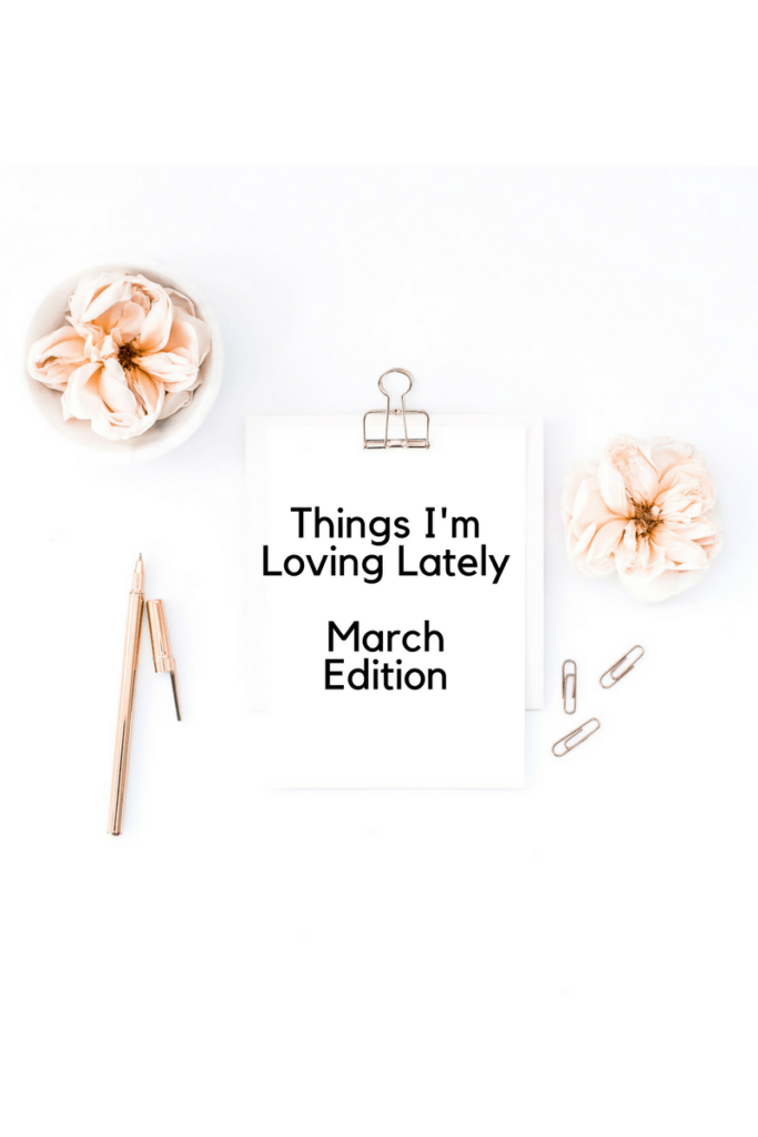 Things I'm Loving Lately - March Edition