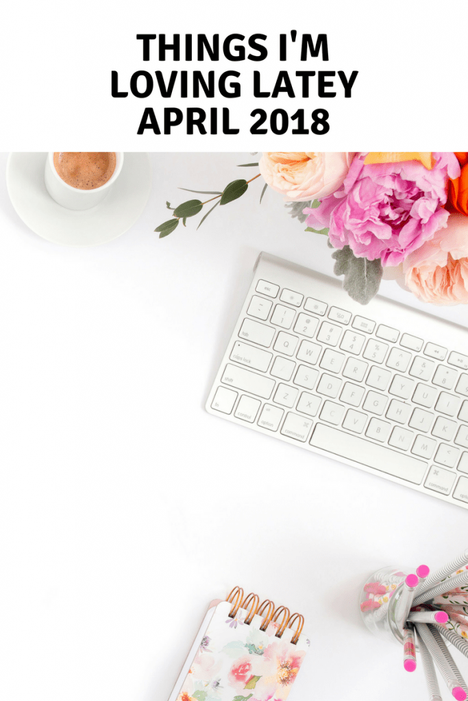 things im loving latey april 2018 683x1024 - Things I'm Loving Lately - April Edition