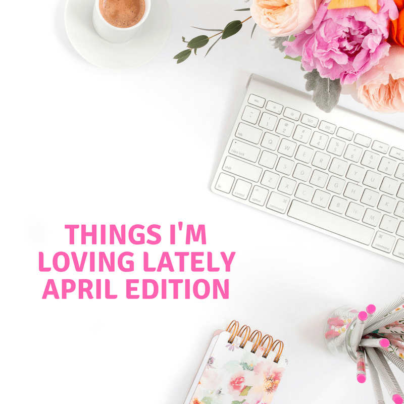 Things I'm Loving Lately - April Edition