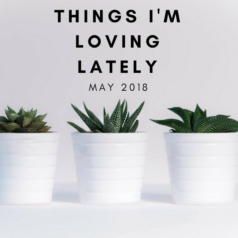 Loving Latley May - Things I'm Loving Lately - May Edition
